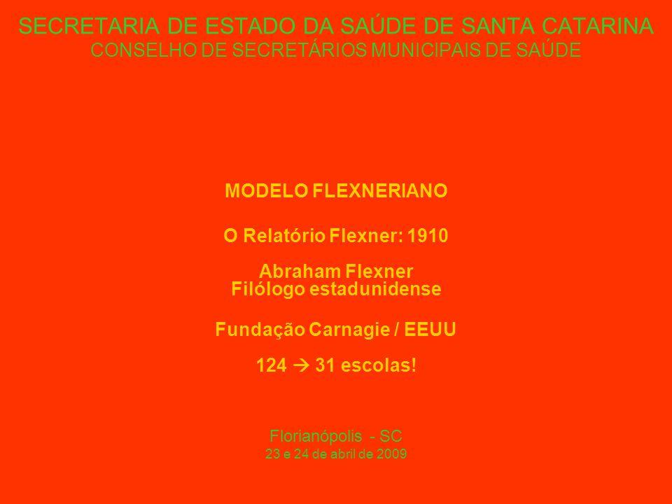 SECRETARIA DE ESTADO DA SAÚDE DE SANTA CATARINA CONSELHO DE SECRETÁRIOS MUNICIPAIS DE SAÚDE MODELO FLEXNERIANO O Relatório Flexner: 1910 Abraham Flexner Filólogo estadunidense Fundação Carnagie / EEUU 124 31 escolas.