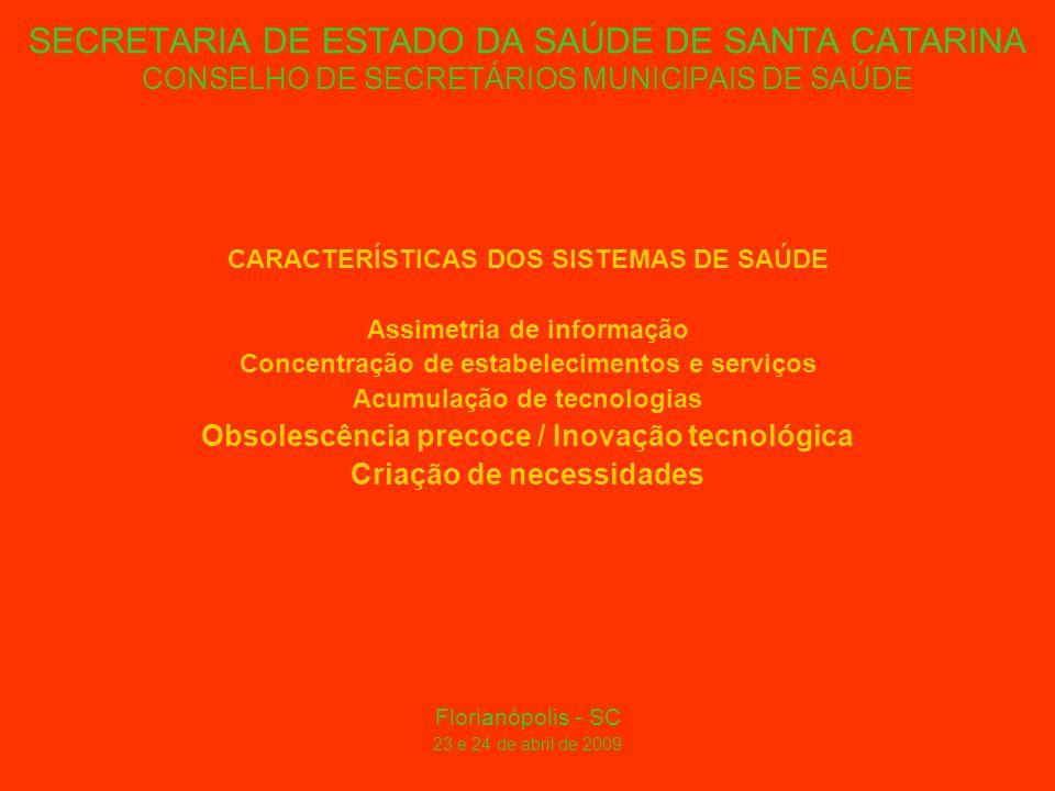 SECRETARIA DE ESTADO DA SAÚDE DE SANTA CATARINA CONSELHO DE SECRETÁRIOS MUNICIPAIS DE SAÚDE CARACTERÍSTICAS DOS SISTEMAS DE SAÚDE Assimetria de informação Concentração de estabelecimentos e serviços Acumulação de tecnologias Obsolescência precoce / Inovação tecnológica Criação de necessidades Florianópolis - SC 23 e 24 de abril de 2009