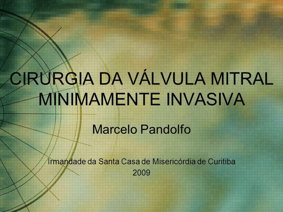 CIRURGIA DA VÁLVULA MITRAL MINIMAMENTE INVASIVA Marcelo Pandolfo Irmandade da Santa Casa de Misericórdia de Curitiba 2009