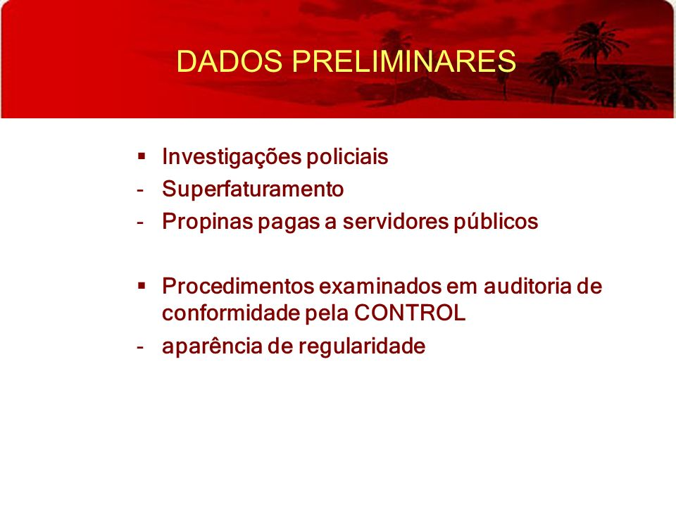 DADOS PRELIMINARES Investigações policiais -Superfaturamento -Propinas pagas a servidores públicos Procedimentos examinados em auditoria de conformida