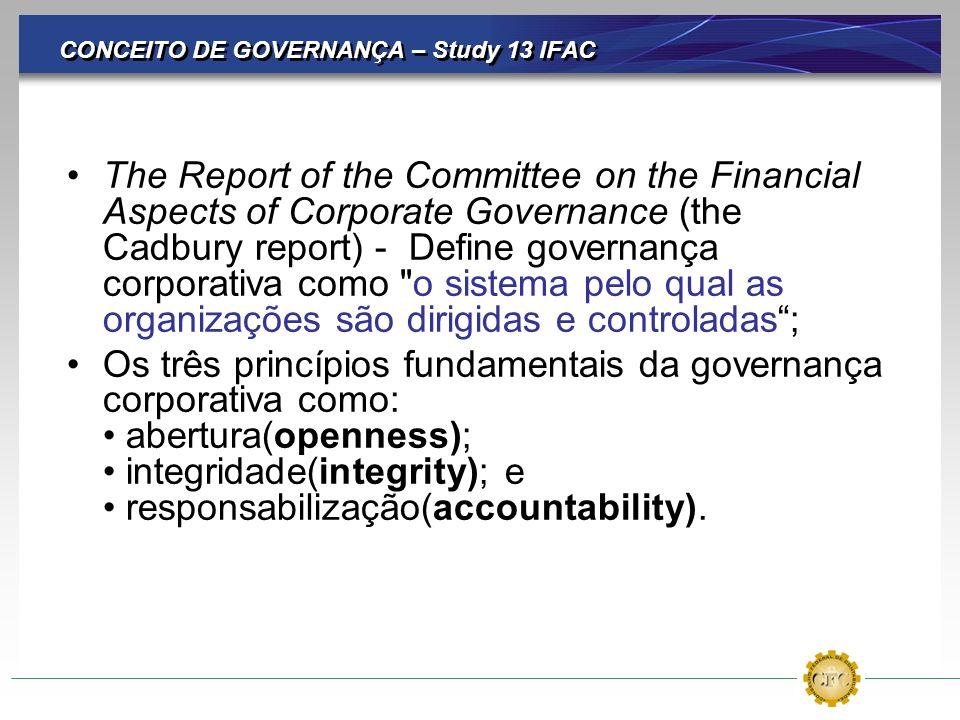 CONCEITO DE GOVERNANÇA – Study 13 IFAC The Report of the Committee on the Financial Aspects of Corporate Governance (the Cadbury report) - Define gove