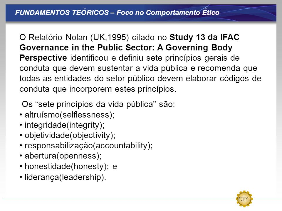 FUNDAMENTOS TEÓRICOS – Foco no Comportamento Ético O Relatório Nolan (UK,1995) citado no Study 13 da IFAC Governance in the Public Sector: A Governing