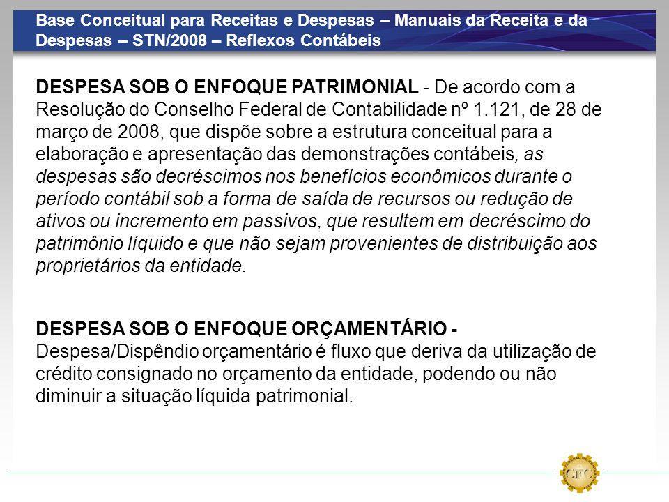Base Conceitual para Receitas e Despesas – Manuais da Receita e da Despesas – STN/2008 – Reflexos Contábeis DESPESA SOB O ENFOQUE ORÇAMENTÁRIO - Despe