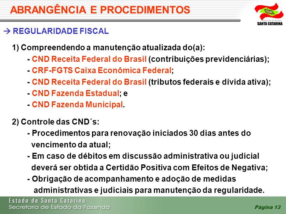 Página 13 ABRANGÊNCIA E PROCEDIMENTOS REGULARIDADE FISCAL 1) Compreendendo a manutenção atualizada do(a): - CND Receita Federal do Brasil (contribuições previdenciárias); - CRF-FGTS Caixa Econômica Federal; - CND Receita Federal do Brasil (tributos federais e dívida ativa); - CND Fazenda Estadual; e - CND Fazenda Municipal.