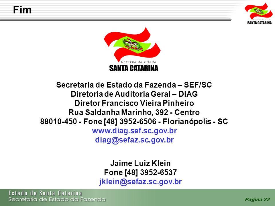 Página 22 Secretaria de Estado da Fazenda – SEF/SC Diretoria de Auditoria Geral – DIAG Diretor Francisco Vieira Pinheiro Rua Saldanha Marinho, 392 - Centro 88010-450 - Fone [48] 3952-6506 - Florianópolis - SC www.diag.sef.sc.gov.br diag@sefaz.sc.gov.br Fim Jaime Luiz Klein Fone [48] 3952-6537 jklein@sefaz.sc.gov.br