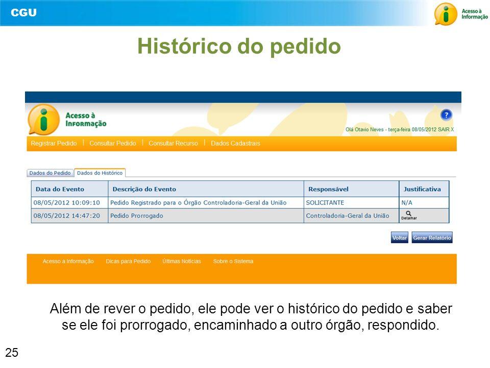 CGU 25 Histórico do pedido Além de rever o pedido, ele pode ver o histórico do pedido e saber se ele foi prorrogado, encaminhado a outro órgão, respon