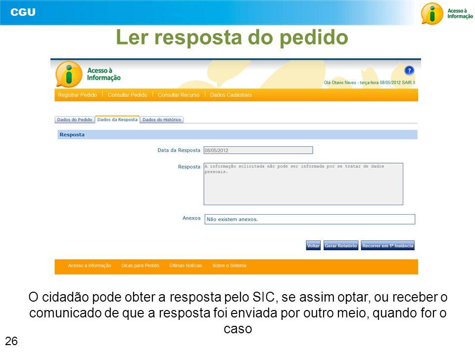 CGU 26 Ler resposta do pedido O cidadão pode obter a resposta pelo SIC, se assim optar, ou receber o comunicado de que a resposta foi enviada por outr