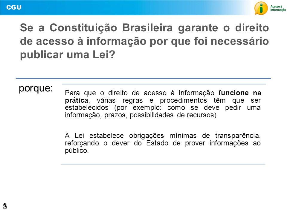 CGU 3 Se a Constituição Brasileira garante o direito de acesso à informação por que foi necessário publicar uma Lei? porque: Para que o direito de ace