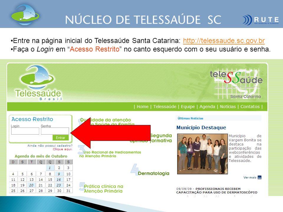 Entre na página inicial do Telessaúde Santa Catarina: http://telessaude.sc.gov.brhttp://telessaude.sc.gov.br Faça o Login em Acesso Restrito no canto