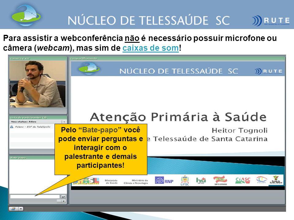 Para assistir a webconferência não é necessário possuir microfone ou câmera (webcam), mas sim de caixas de som! Pelo Bate-papo você pode enviar pergun