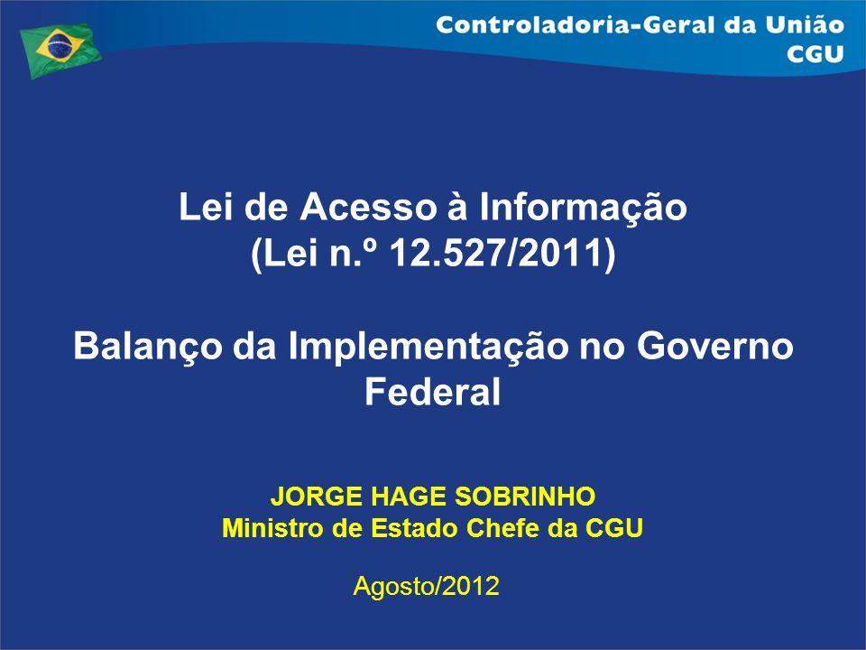 Lei de Acesso à Informação (Lei n.º 12.527/2011) Balanço da Implementação no Governo Federal JORGE HAGE SOBRINHO Ministro de Estado Chefe da CGU Agost