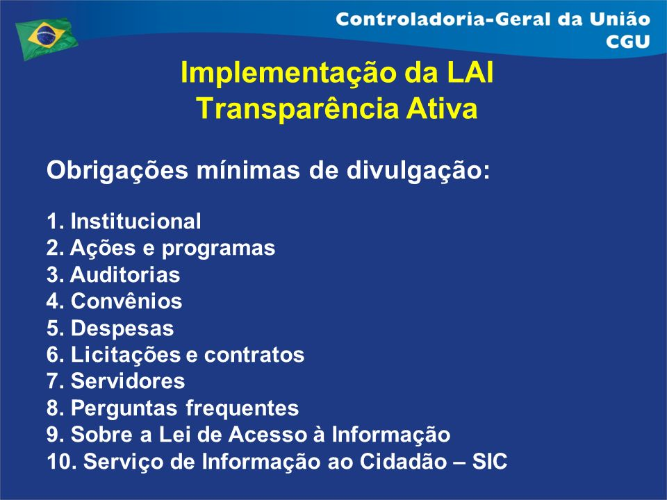 Implementação da LAI Transparência Ativa Obrigações mínimas de divulgação: 1. Institucional 2. Ações e programas 3. Auditorias 4. Convênios 5. Despesa