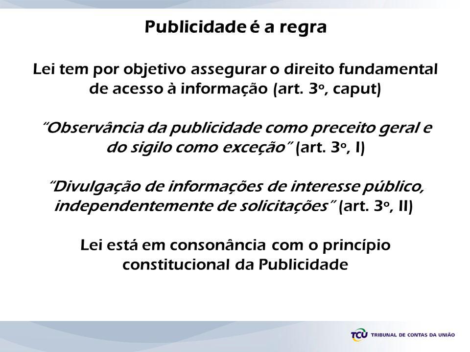 Publicidade é a regra Lei tem por objetivo assegurar o direito fundamental de acesso à informação (art. 3º, caput) Observância da publicidade como pre