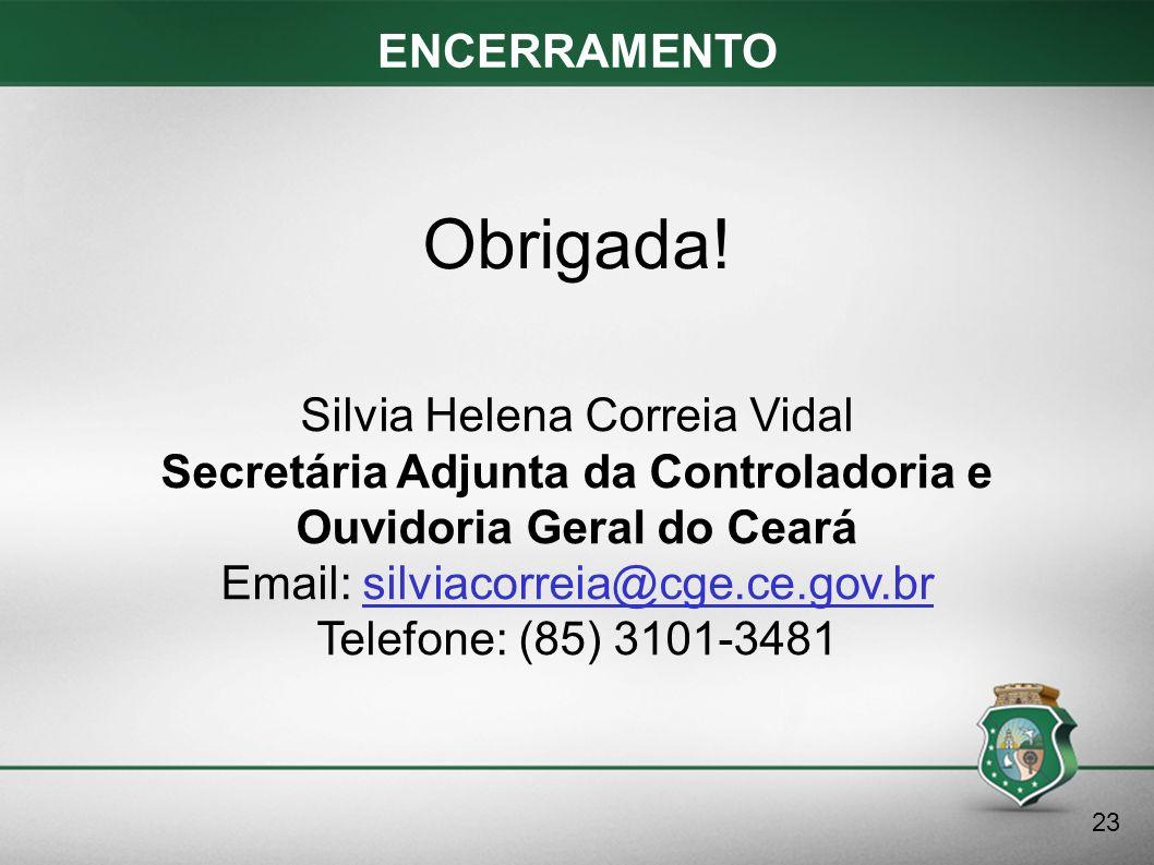 ENCERRAMENTO 23 Silvia Helena Correia Vidal Secretária Adjunta da Controladoria e Ouvidoria Geral do Ceará Email: silviacorreia@cge.ce.gov.br Telefone