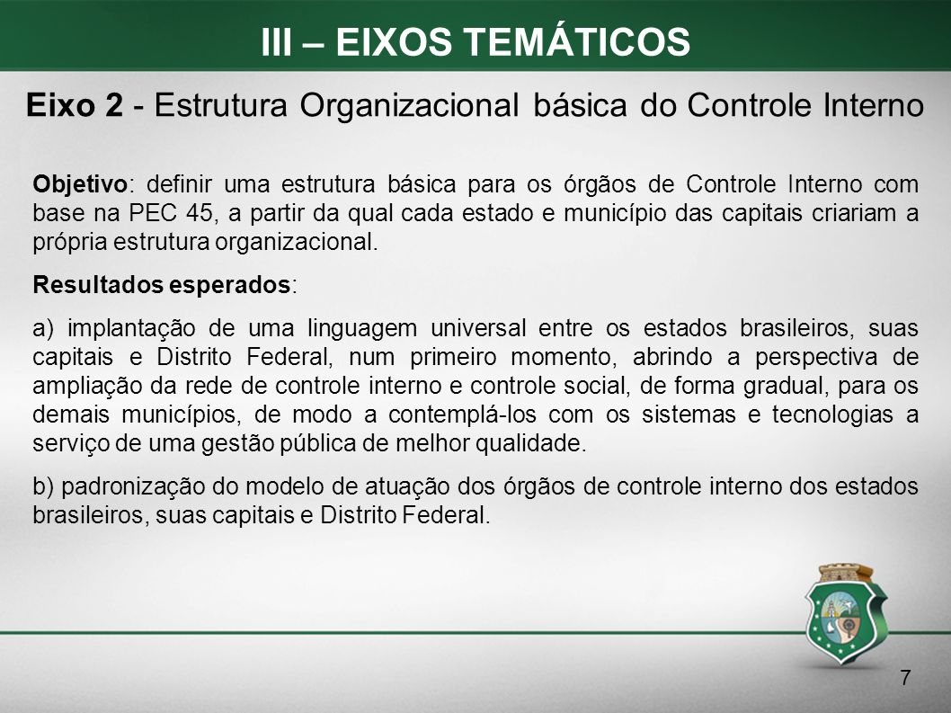 III – EIXOS TEMÁTICOS Objetivo: definir uma estrutura básica para os órgãos de Controle Interno com base na PEC 45, a partir da qual cada estado e mun