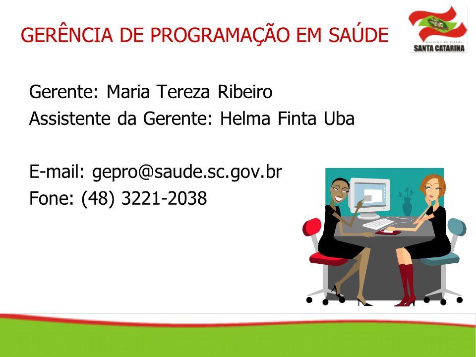 Gerente: Maria Tereza Ribeiro Assistente da Gerente: Helma Finta Uba E-mail: gepro@saude.sc.gov.br Fone: (48) 3221-2038 GERÊNCIA DE PROGRAMAÇÃO EM SAÚ