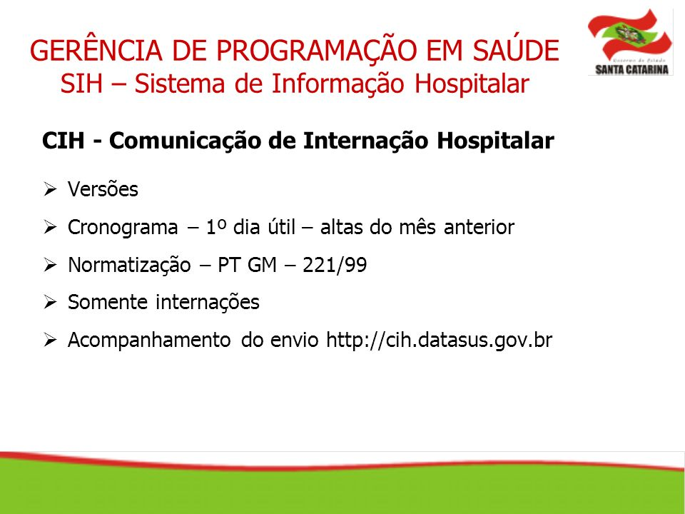 CIH - Comunicação de Internação Hospitalar Versões Cronograma – 1º dia útil – altas do mês anterior Normatização – PT GM – 221/99 Somente internações