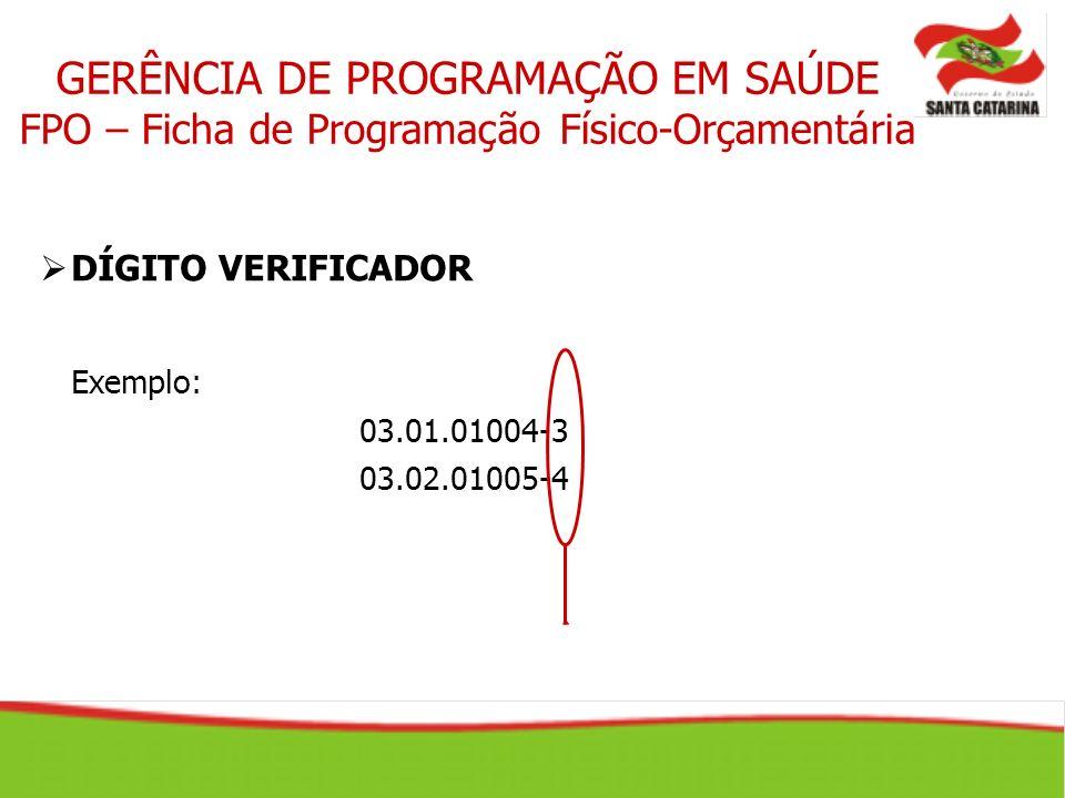 GERÊNCIA DE PROGRAMAÇÃO EM SAÚDE FPO – Ficha de Programação Físico-Orçamentária DÍGITO VERIFICADOR Exemplo: 03.01.01004-3 03.02.01005-4