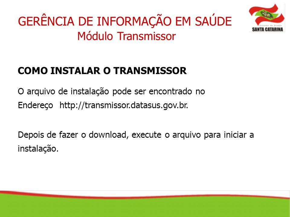GERÊNCIA DE INFORMAÇÃO EM SAÚDE Módulo Transmissor COMO INSTALAR O TRANSMISSOR O arquivo de instalação pode ser encontrado no Endereço http://transmis