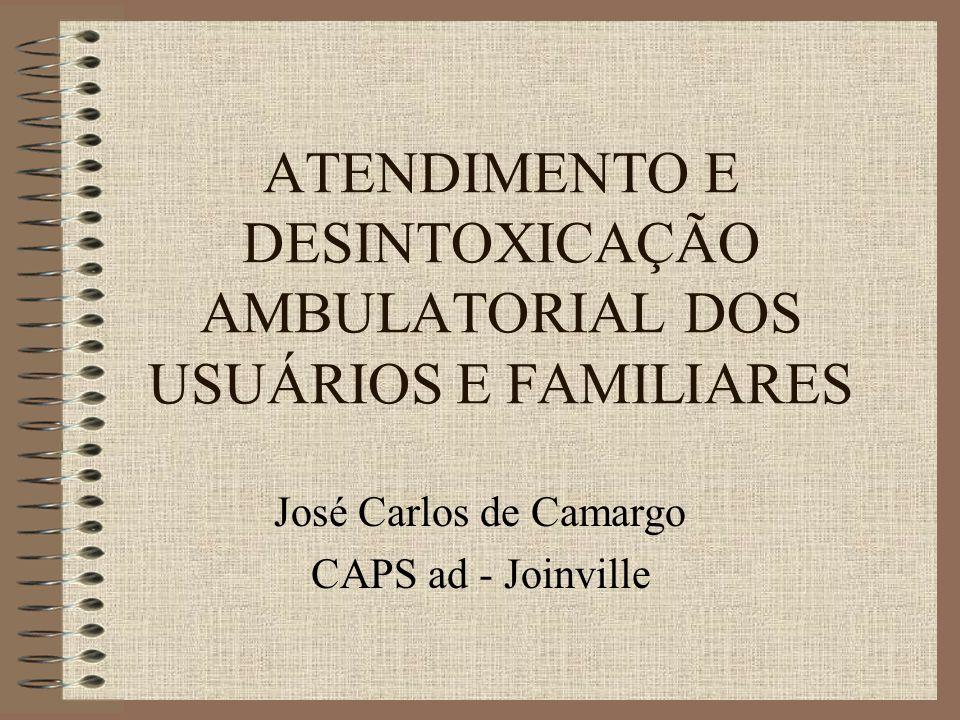 ATENDIMENTO E DESINTOXICAÇÃO AMBULATORIAL DOS USUÁRIOS E FAMILIARES José Carlos de Camargo CAPS ad - Joinville