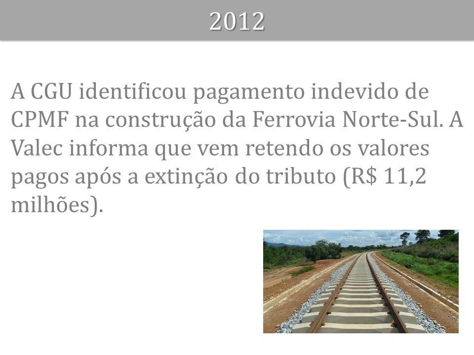 A CGU identificou pagamento indevido de CPMF na construção da Ferrovia Norte-Sul. A Valec informa que vem retendo os valores pagos após a extinção do