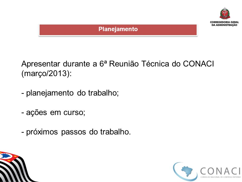 Apresentar durante a 6ª Reunião Técnica do CONACI (março/2013): - planejamento do trabalho; - ações em curso; - próximos passos do trabalho. Planejame