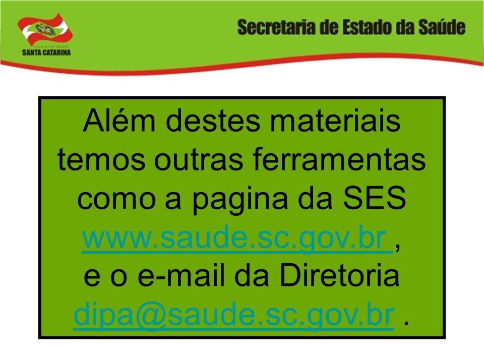 Além destes materiais temos outras ferramentas como a pagina da SES www.saude.sc.gov.br, www.saude.sc.gov.br e o e-mail da Diretoria dipa@saude.sc.gov