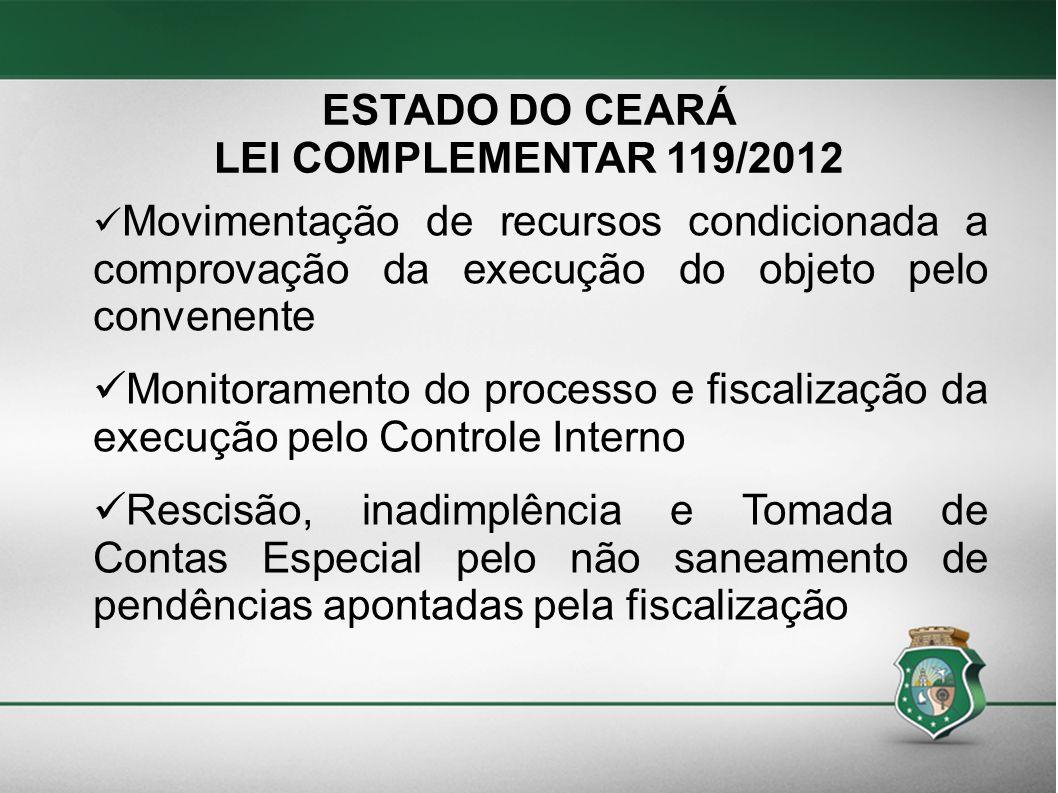 ESTADO DO CEARÁ LEI COMPLEMENTAR 119/2012 Movimentação de recursos condicionada a comprovação da execução do objeto pelo convenente Monitoramento do p