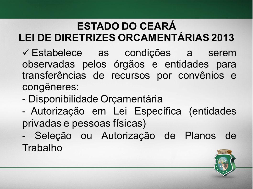 ESTADO DO CEARÁ LEI DE DIRETRIZES ORCAMENTÁRIAS 2013 Estabelece as condições a serem observadas pelos órgãos e entidades para transferências de recurs