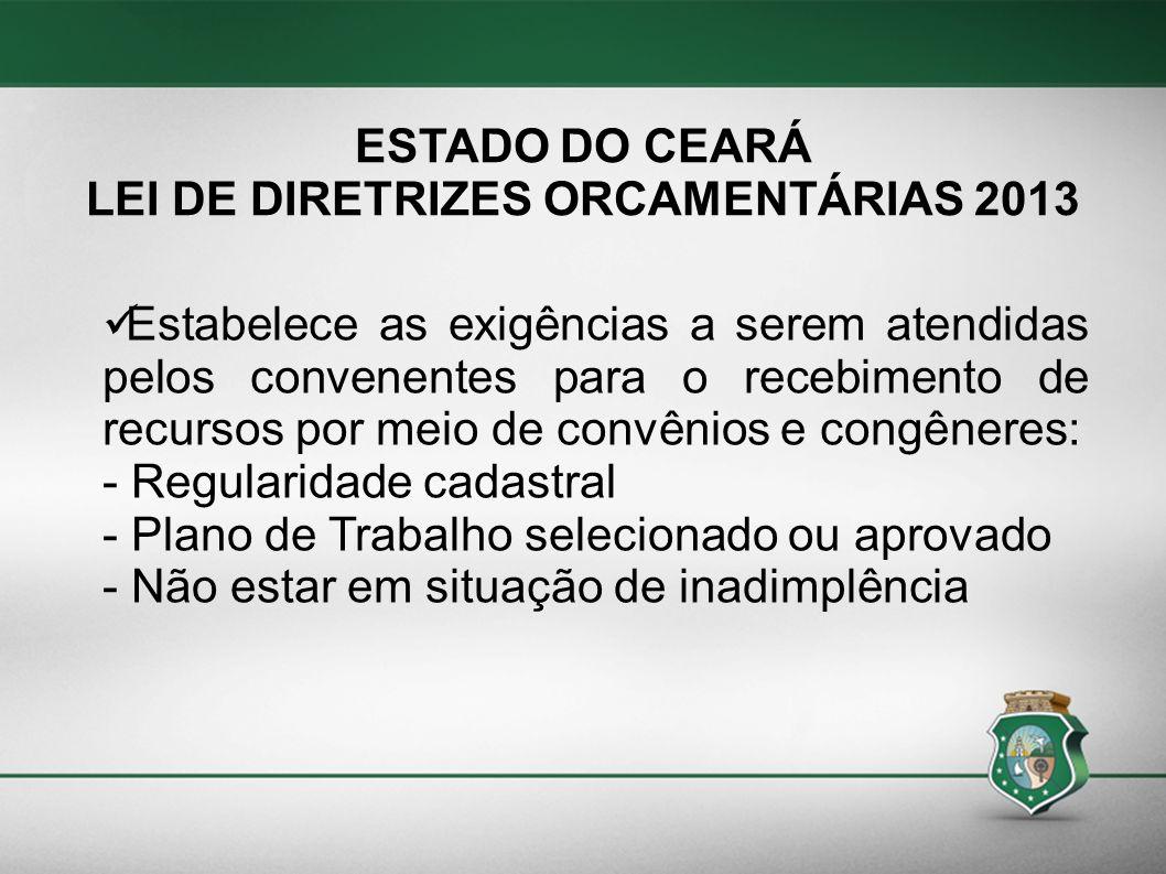 ESTADO DO CEARÁ LEI DE DIRETRIZES ORCAMENTÁRIAS 2013 Estabelece as exigências a serem atendidas pelos convenentes para o recebimento de recursos por m