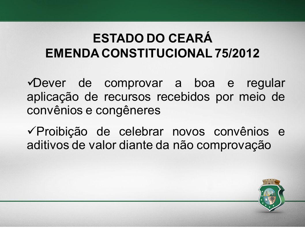 ESTADO DO CEARÁ EMENDA CONSTITUCIONAL 75/2012 Dever de comprovar a boa e regular aplicação de recursos recebidos por meio de convênios e congêneres Pr