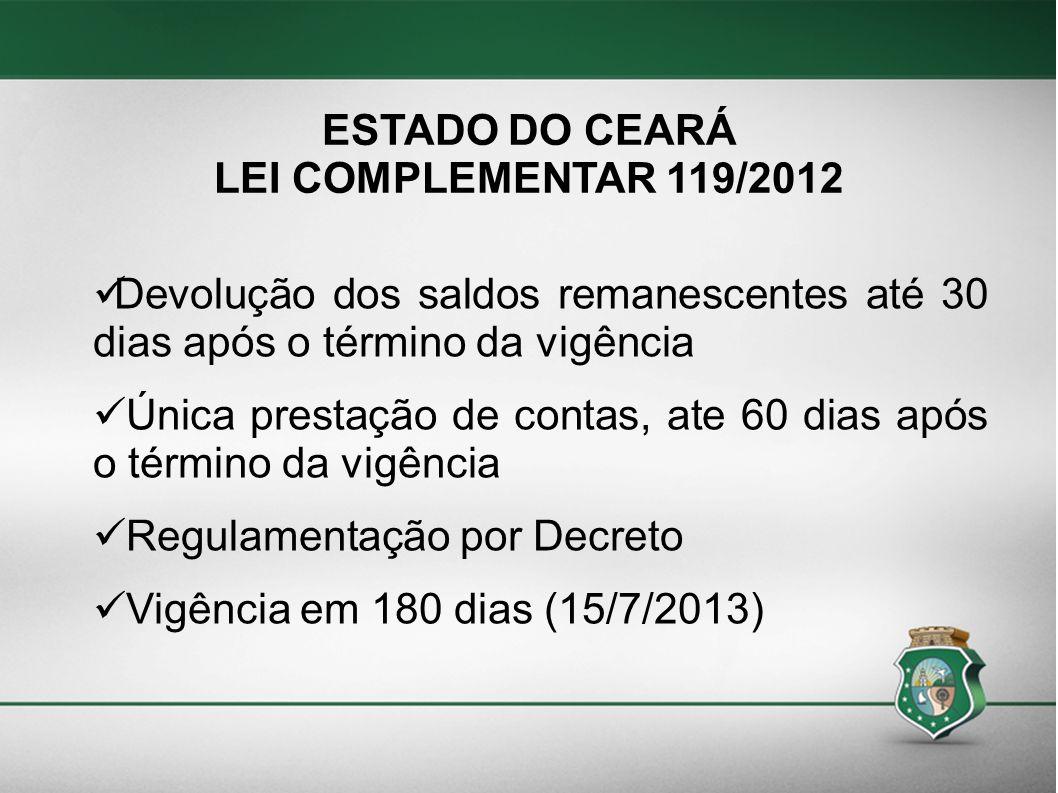 ESTADO DO CEARÁ LEI COMPLEMENTAR 119/2012 Devolução dos saldos remanescentes até 30 dias após o término da vigência Única prestação de contas, ate 60