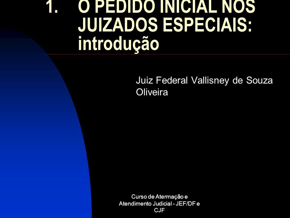 Curso de Atermação e Atendimento Judicial - JEF/DF e CJF 1.O PEDIDO INICIAL NOS JUIZADOS ESPECIAIS: introdução Juiz Federal Vallisney de Souza Oliveir