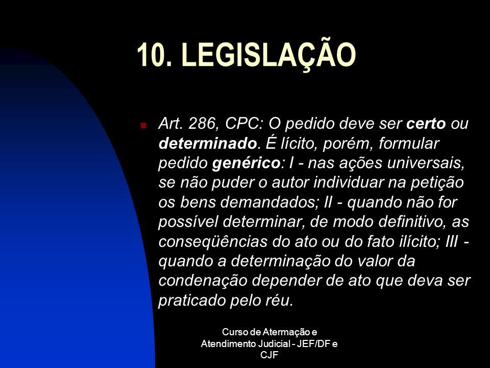 Curso de Atermação e Atendimento Judicial - JEF/DF e CJF 10. LEGISLAÇÃO Art. 286, CPC: O pedido deve ser certo ou determinado. É lícito, porém, formul