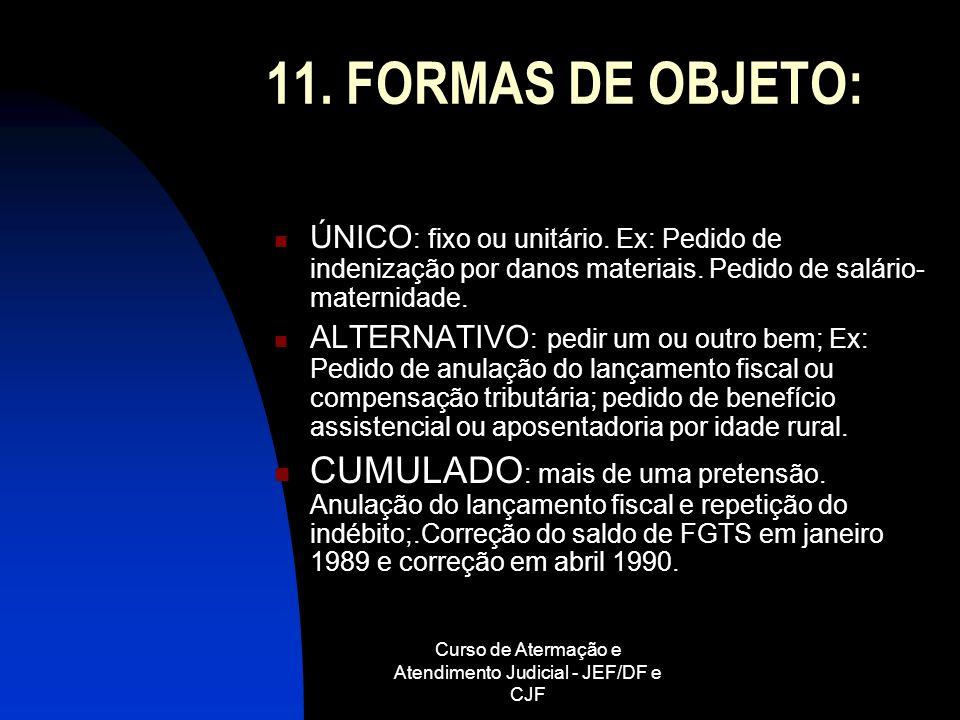 Curso de Atermação e Atendimento Judicial - JEF/DF e CJF 11. FORMAS DE OBJETO: ÚNICO : fixo ou unitário. Ex: Pedido de indenização por danos materiais