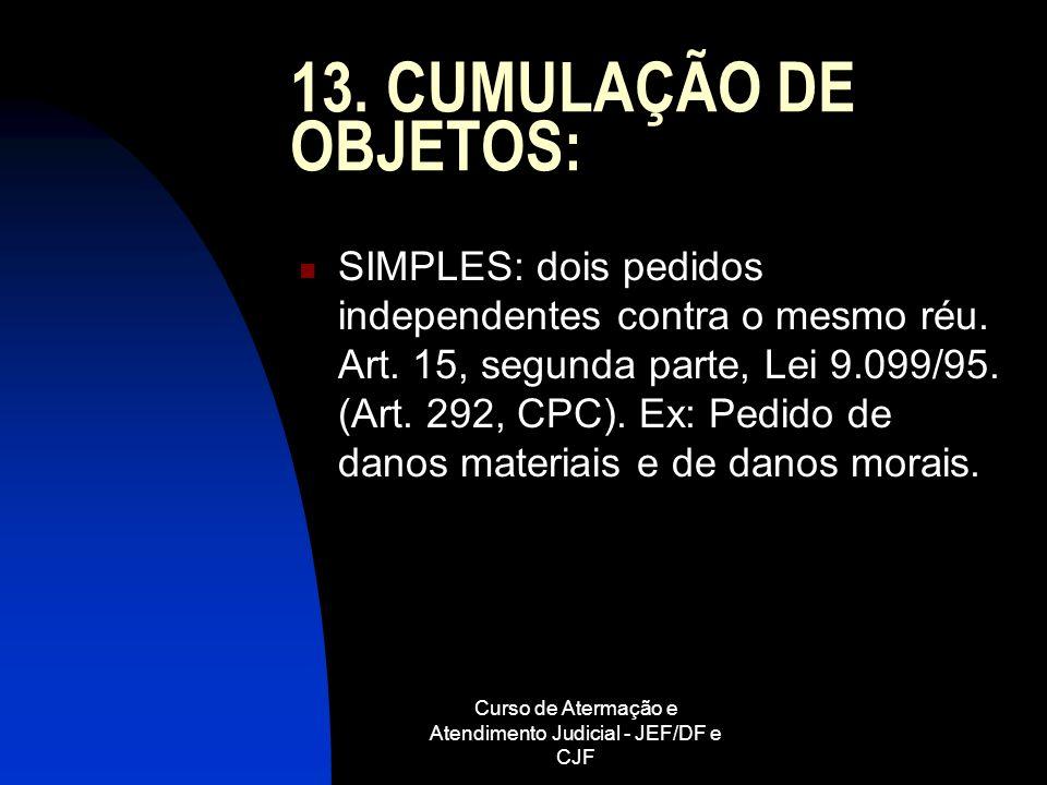 Curso de Atermação e Atendimento Judicial - JEF/DF e CJF 13. CUMULAÇÃO DE OBJETOS: SIMPLES: dois pedidos independentes contra o mesmo réu. Art. 15, se