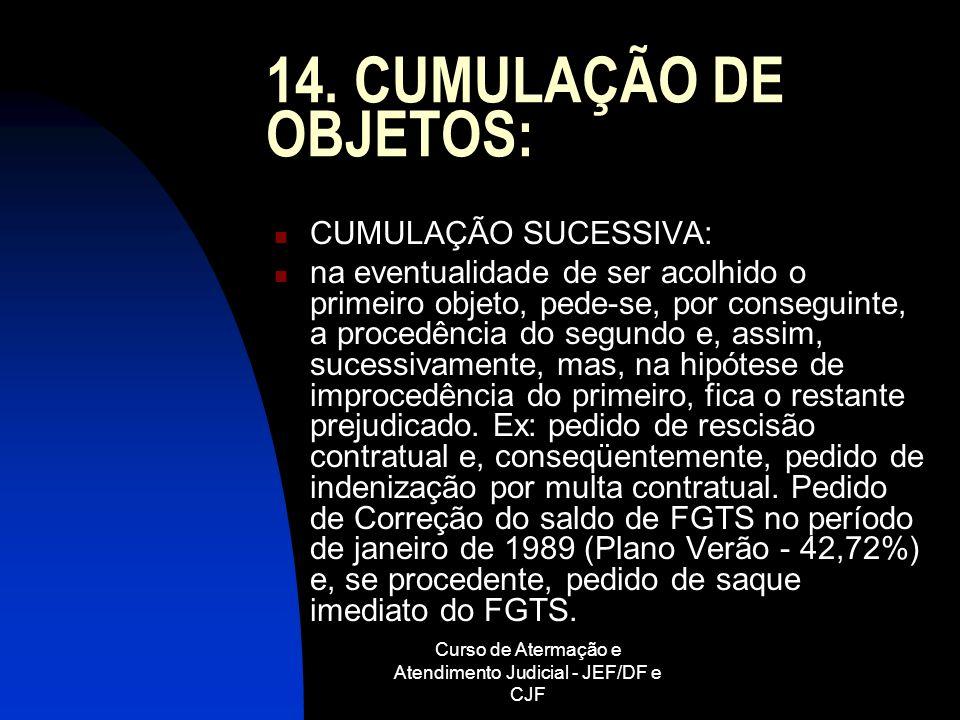 Curso de Atermação e Atendimento Judicial - JEF/DF e CJF 14. CUMULAÇÃO DE OBJETOS: CUMULAÇÃO SUCESSIVA: na eventualidade de ser acolhido o primeiro ob