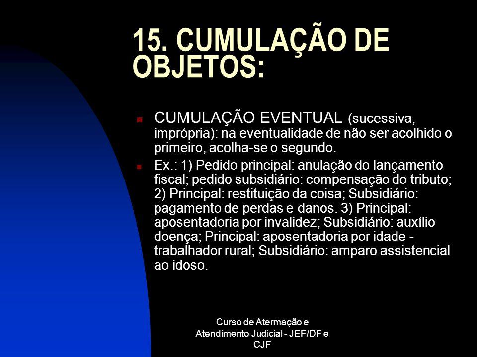 Curso de Atermação e Atendimento Judicial - JEF/DF e CJF 15. CUMULAÇÃO DE OBJETOS: CUMULAÇÃO EVENTUAL (sucessiva, imprópria): na eventualidade de não