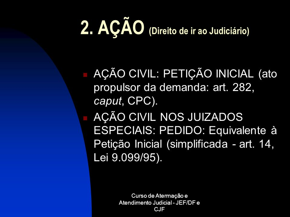 Curso de Atermação e Atendimento Judicial - JEF/DF e CJF 2. AÇÃO (Direito de ir ao Judiciário) AÇÃO CIVIL: PETIÇÃO INICIAL (ato propulsor da demanda: