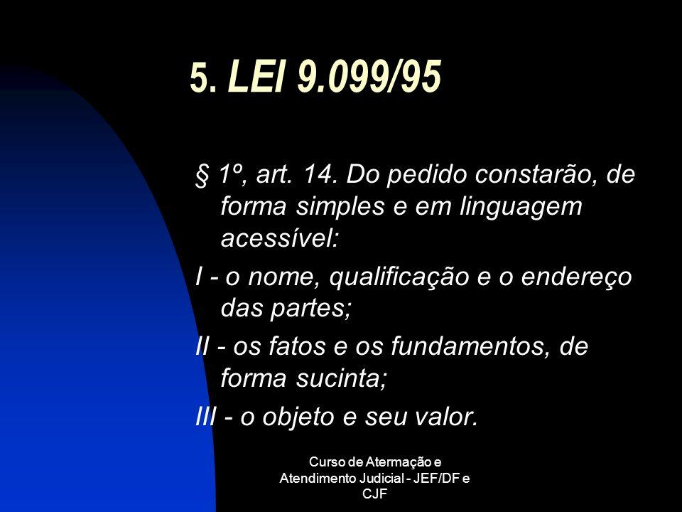 Curso de Atermação e Atendimento Judicial - JEF/DF e CJF 5. LEI 9.099/95 § 1º, art. 14. Do pedido constarão, de forma simples e em linguagem acessível
