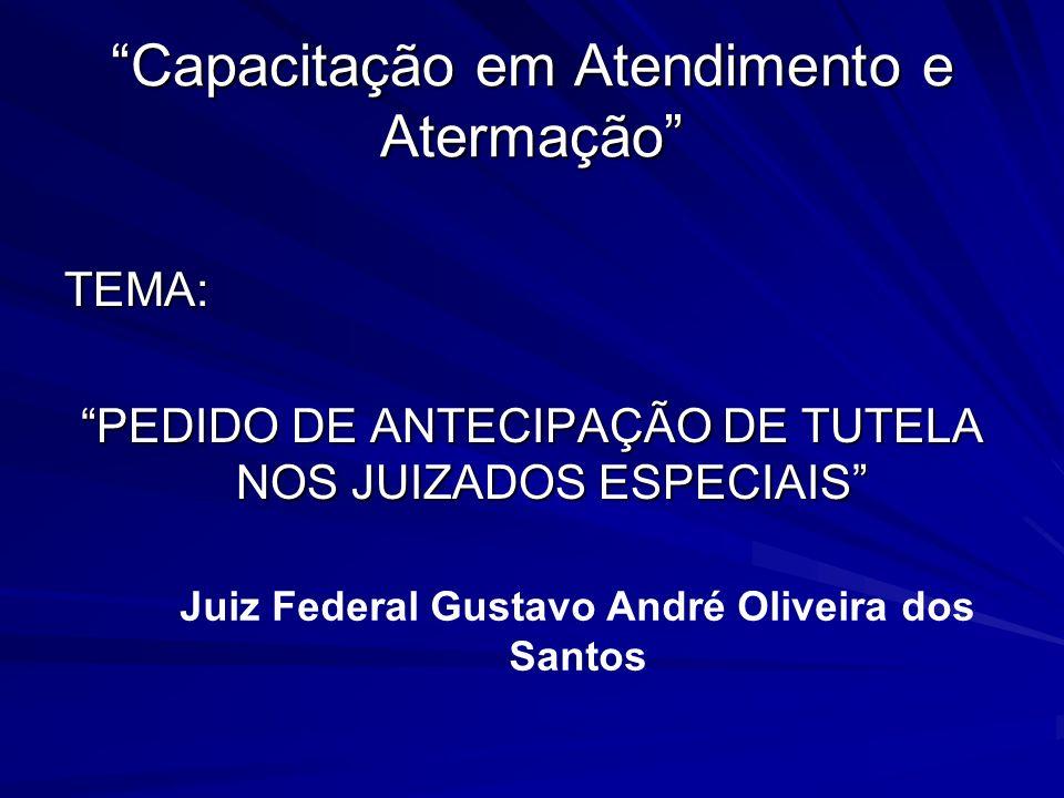 Capacitação em Atendimento e Atermação TEMA: PEDIDO DE ANTECIPAÇÃO DE TUTELA NOS JUIZADOS ESPECIAIS Juiz Federal Gustavo André Oliveira dos Santos