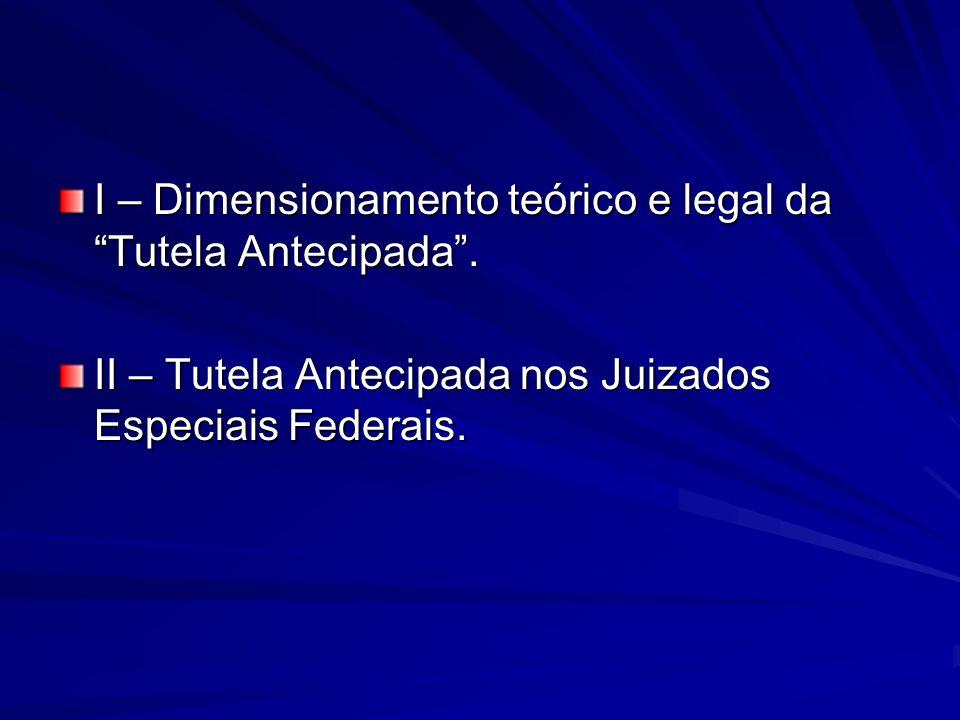 I – Dimensionamento teórico e legal da Tutela Antecipada. II – Tutela Antecipada nos Juizados Especiais Federais.