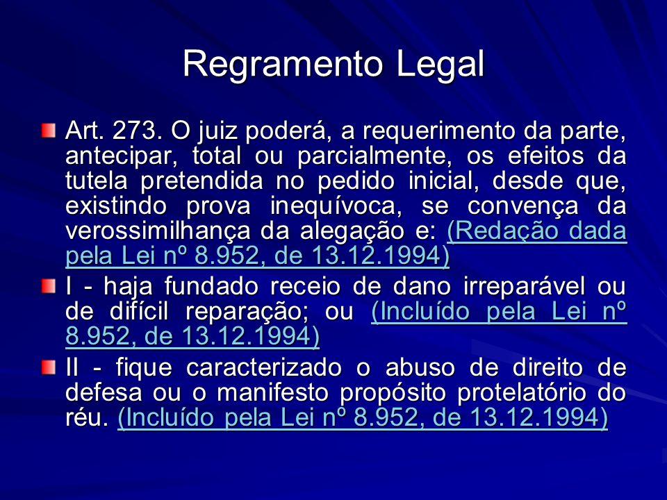 Regramento Legal Art. 273. O juiz poderá, a requerimento da parte, antecipar, total ou parcialmente, os efeitos da tutela pretendida no pedido inicial
