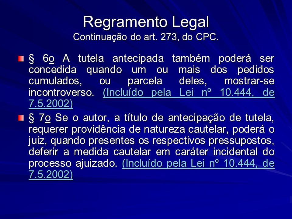 Regramento Legal Continuação do art. 273, do CPC. § 6o A tutela antecipada também poderá ser concedida quando um ou mais dos pedidos cumulados, ou par