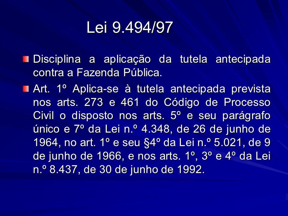 Lei 9.494/97 Disciplina a aplicação da tutela antecipada contra a Fazenda Pública. Art. 1º Aplica-se à tutela antecipada prevista nos arts. 273 e 461