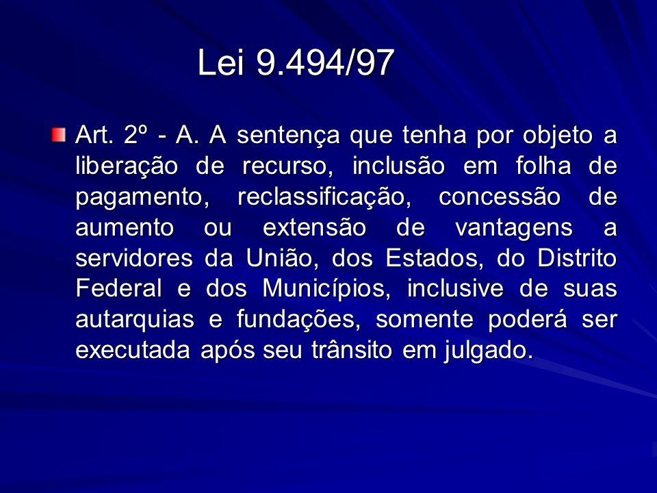 Lei 9.494/97 Art. 2º - A. A sentença que tenha por objeto a liberação de recurso, inclusão em folha de pagamento, reclassificação, concessão de aument