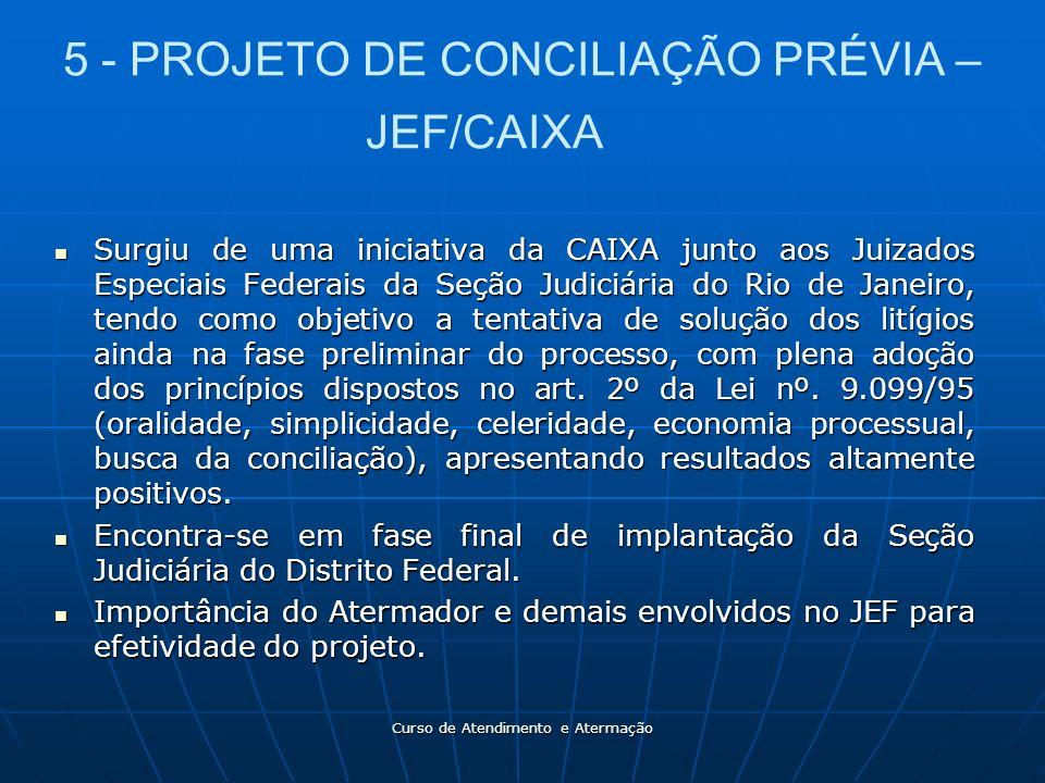 Curso de Atendimento e Atermação 5 - PROJETO DE CONCILIAÇÃO PRÉVIA – JEF/CAIXA Surgiu de uma iniciativa da CAIXA junto aos Juizados Especiais Federais