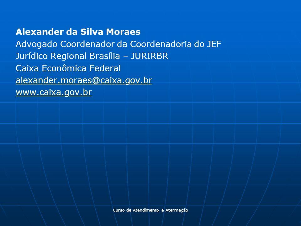 Curso de Atendimento e Atermação Alexander da Silva Moraes Advogado Coordenador da Coordenadoria do JEF Jurídico Regional Brasília – JURIRBR Caixa Eco