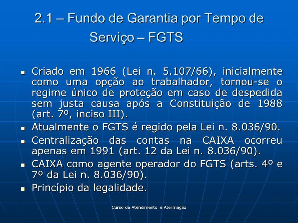 Curso de Atendimento e Atermação 2.1 – Fundo de Garantia por Tempo de Serviço – FGTS Criado em 1966 (Lei n. 5.107/66), inicialmente como uma opção ao