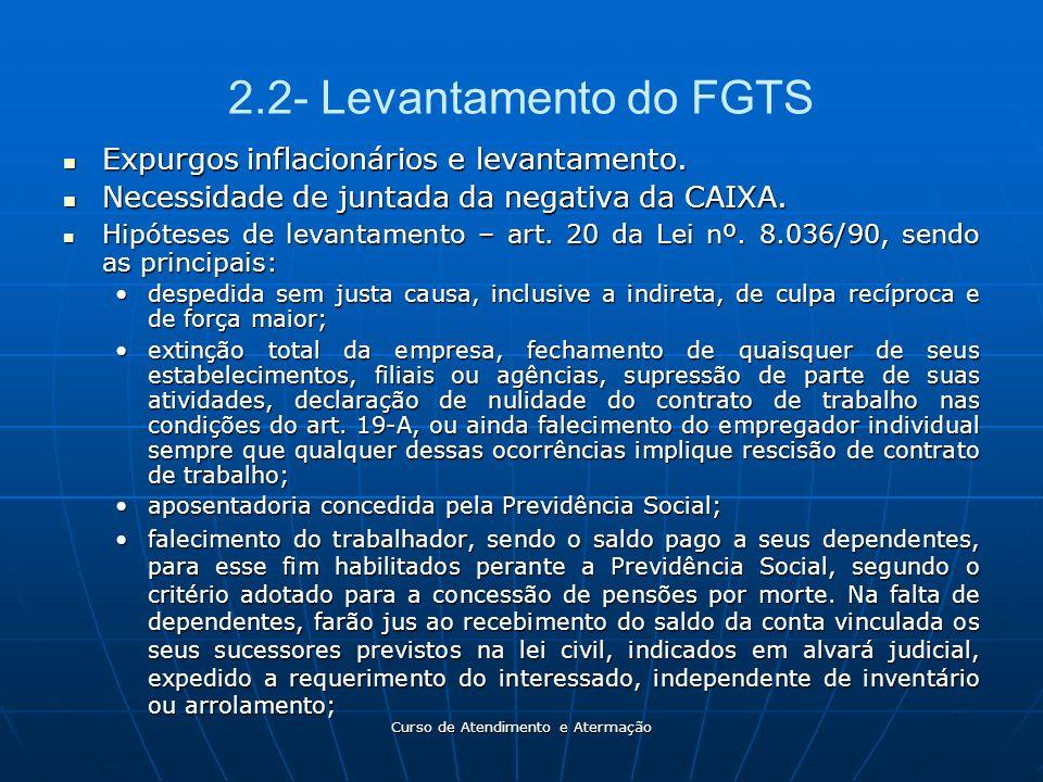 Curso de Atendimento e Atermação 2.2- Levantamento do FGTS Expurgos inflacionários e levantamento. Expurgos inflacionários e levantamento. Necessidade